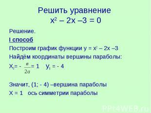 Решить уравнение х2 – 2х –3 = 0Решение.I способПостроим график функции у = х2 –