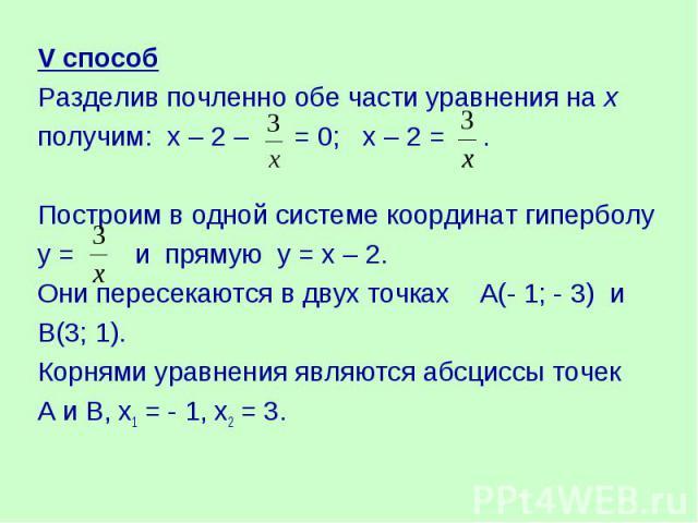 V способРазделив почленно обе части уравнения на х получим: х – 2 – = 0; х – 2 = . Построим в одной системе координат гиперболу у = и прямую у = х – 2. Они пересекаются в двух точках А(- 1; - 3) и В(3; 1). Корнями уравнения являются абсциссы точек А…