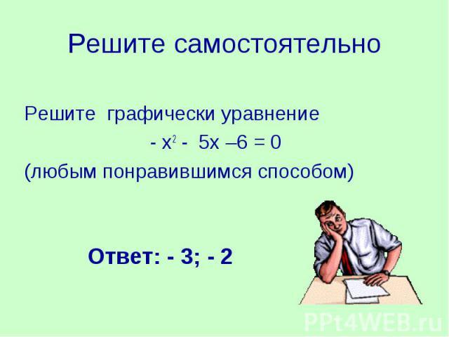Решите самостоятельноРешите графически уравнение- х2 - 5х –6 = 0 (любым понравившимся способом)Ответ: - 3; - 2