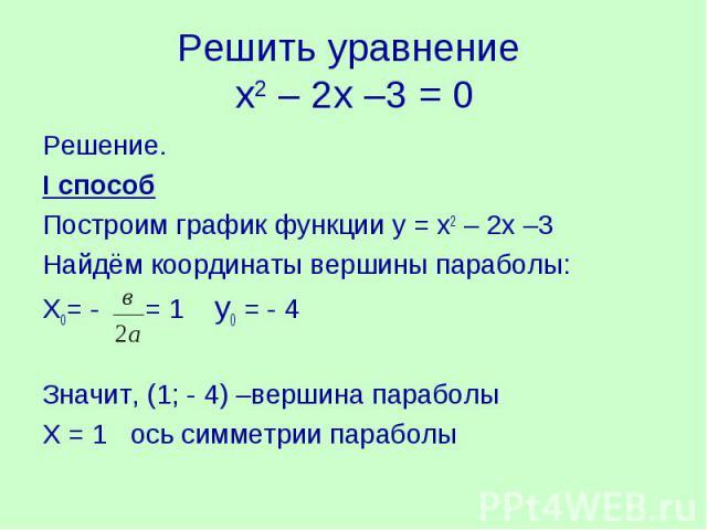 Решить уравнение х2 – 2х –3 = 0Решение.I способПостроим график функции у = х2 – 2х –3 Найдём координаты вершины параболы:Х0= - = 1 у0 = - 4 Значит, (1; - 4) –вершина параболыХ = 1 ось симметрии параболы