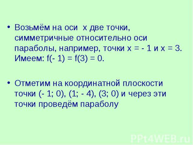 Возьмём на оси х две точки, симметричные относительно оси параболы, например, точки х = - 1 и х = 3. Имеем: f(- 1) = f(3) = 0.Отметим на координатной плоскости точки (- 1; 0), (1; - 4), (3; 0) и через эти точки проведём параболу