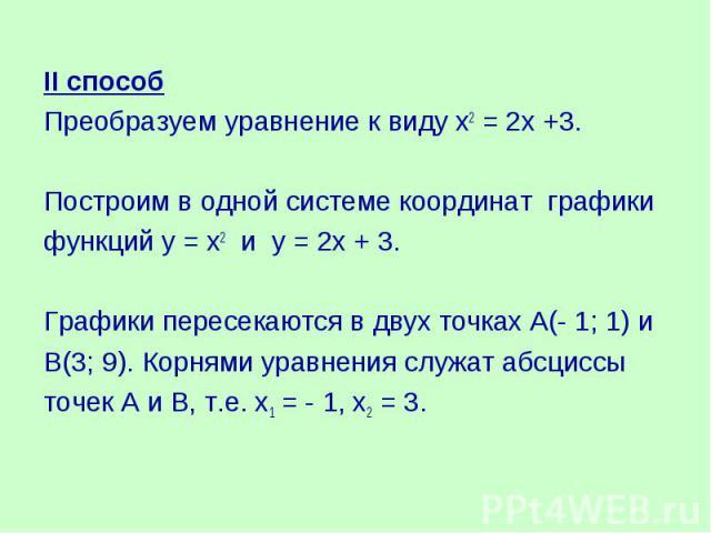 II способПреобразуем уравнение к виду х2 = 2х +3.Построим в одной системе координат графикифункций у = х2 и у = 2х + 3.Графики пересекаются в двух точках А(- 1; 1) и В(3; 9). Корнями уравнения служат абсциссы точек А и В, т.е. х1 = - 1, х2 = 3.