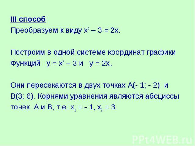 III способПреобразуем к виду х2 – 3 = 2х. Построим в одной системе координат графики Функций у = х2 – 3 и у = 2х.Они пересекаются в двух точках А(- 1; - 2) иВ(3; 6). Корнями уравнения являются абсциссы точек А и В, т.е. х1 = - 1, х2 = 3.