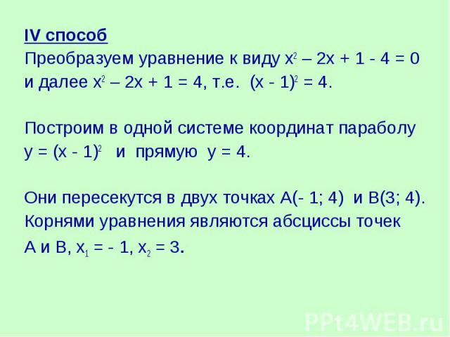 IV способПреобразуем уравнение к виду х2 – 2х + 1 - 4 = 0и далее х2 – 2х + 1 = 4, т.е. (х - 1)2 = 4.Построим в одной системе координат параболуу = (х - 1)2 и прямую у = 4. Они пересекутся в двух точках А(- 1; 4) и В(3; 4). Корнями уравнения являются…
