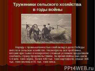 Труженики сельского хозяйства в годы войны Наряду с промышленностью свой вклад в