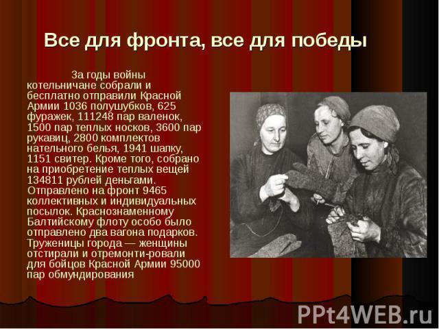 Все для фронта, все для победыЗа годы войны котельничане собрали и бесплатно отправили Красной Армии 1036 полушубков, 625 фуражек, 111248 пар валенок, 1500 пар теплых носков, 3600 пар рукавиц, 2800 комплектов нательного белья, 1941 шапку, 1151 свите…