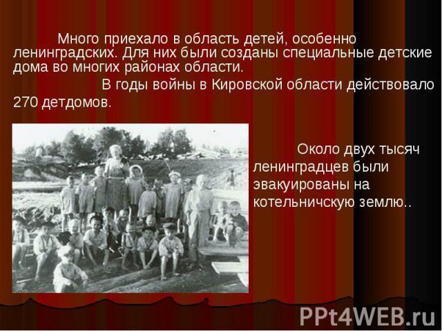 Много приехало в область детей, особенно ленинградских. Для них были созданы специальные детские дома во многих районах области. В годы войны в Кировской области действовало 270 детдомов.Около двух тысяч ленинградцев были эвакуированы на котельничск…