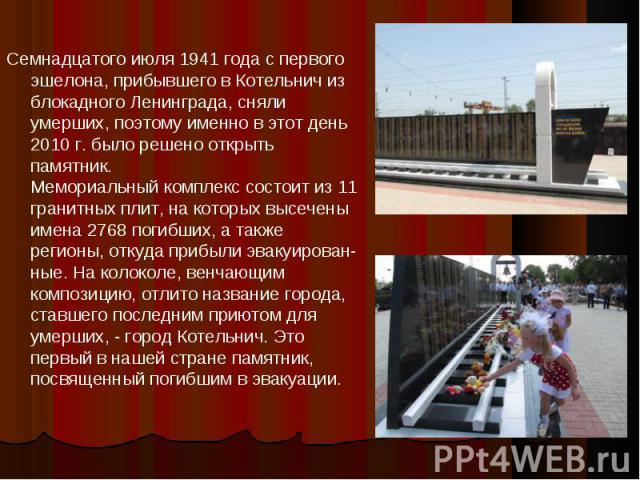 Семнадцатого июля 1941 года с первого эшелона, прибывшего в Котельнич из блокадного Ленинграда, сняли умерших, поэтому именно в этот день 2010 г. было решено открыть памятник.Мемориальный комплекс состоит из 11 гранитных плит, на которых высечены им…