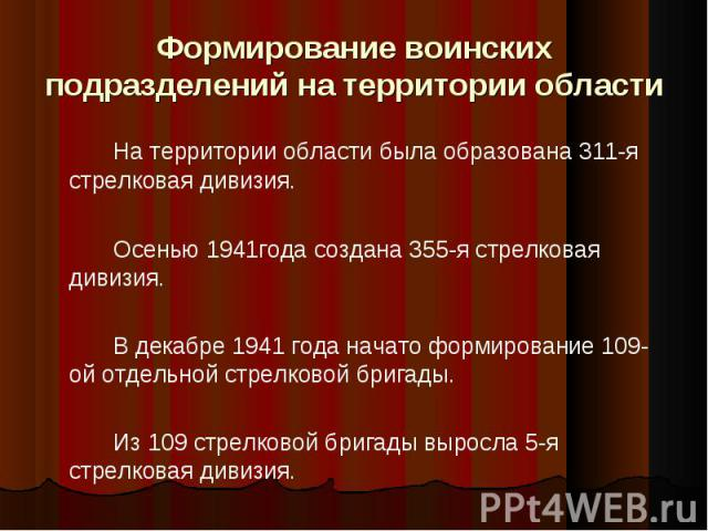 Формирование воинских подразделений на территории областиНа территории области была образована 311-я стрелковая дивизия. Осенью 1941года создана 355-я стрелковая дивизия.В декабре 1941 года начато формирование 109-ой отдельной стрелковой бригады. Из…
