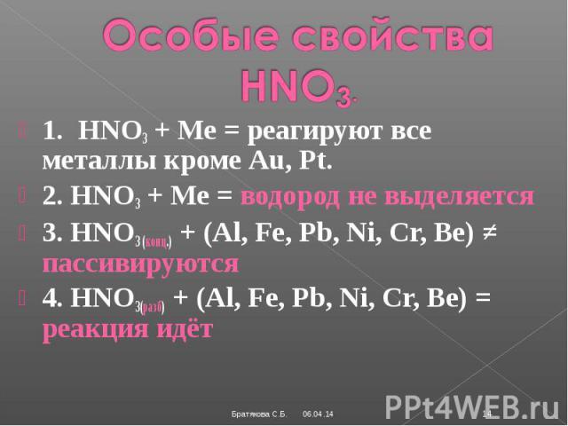 Особые свойства HNO3.1. HNO3 + Ме = реагируют все металлы кроме Au, Pt.2. HNO3 + Ме = водород не выделяется3. HNO3 (конц.) + (Al, Fe, Pb, Ni, Cr, Be) ≠ пассивируются4. HNO3(разб) + (Al, Fe, Pb, Ni, Cr, Be) = реакция идёт