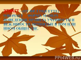 Этикет - (от фр. Étiquettе) означает форму, манеру поведения, правила учтивости