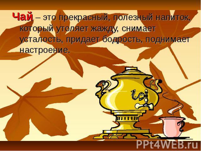Чай – это прекрасный, полезный напиток, который утоляет жажду, снимает усталость, придает бодрость, поднимает настроение.