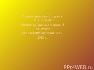 Презентация приготовлена Л.П.КлимовойУчитель начальных классов, I категории. МОУ