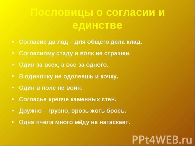 Пословицы о согласии и единствеСогласие да лад – для общего дела клад.Согласному стаду и волк не страшен.Один за всех, а все за одного.В одиночку не одолеешь и кочку.Один в поле не воин.Согласье крепче каменных стен.Дружно – грузно, врозь жоть брось…
