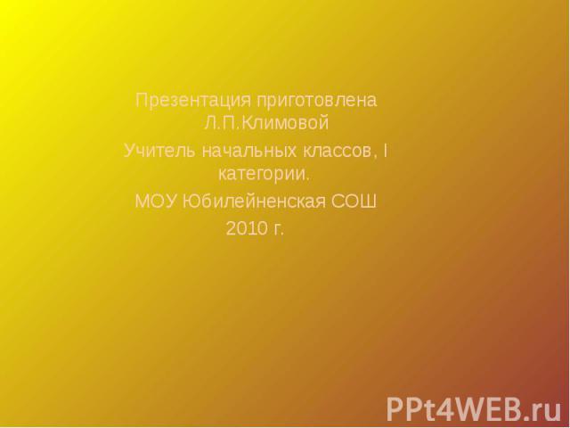 Презентация приготовлена Л.П.КлимовойУчитель начальных классов, I категории. МОУ Юбилейненская СОШ2010 г.