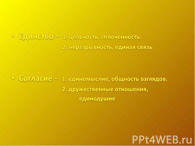 Единство – 1. цельность, сплочённость. 2. неразрывность, единая связьСогласие - 1. единомыслие, общность взглядов. 2. дружественные отношения, единодушие