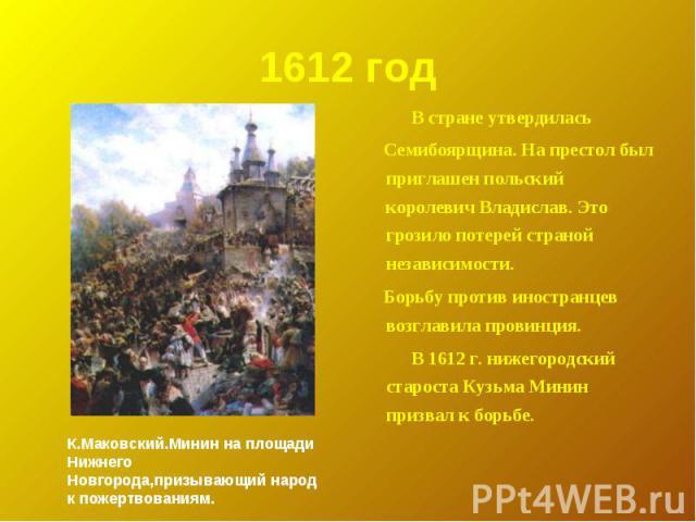 1612 год В стране утвердилась Семибоярщина. На престол был приглашен польский королевич Владислав. Это грозило потерей страной независимости. Борьбу против иностранцев возглавила провинция. В 1612 г. нижегородский староста Кузьма Минин призвал к бор…