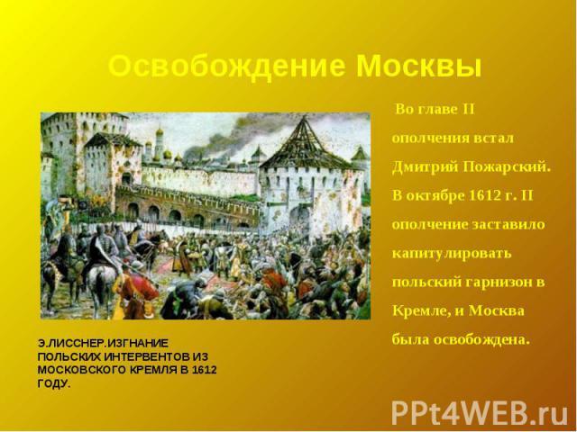 Освобождение Москвы Во главе II ополчения встал Дмитрий Пожарский. В октябре 1612 г. II ополчение заставило капитулировать польский гарнизон в Кремле, и Москва была освобождена. Э.Лисснер.Изгнание польских интервентов из московского Кремля в 1612 году.