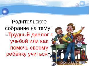 Родительское собрание на тему: «Трудный диалог с учёбой или как помочь своему ре