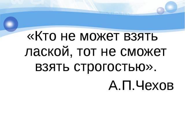 «Кто не может взять лаской, тот не сможет взять строгостью».А.П.Чехов