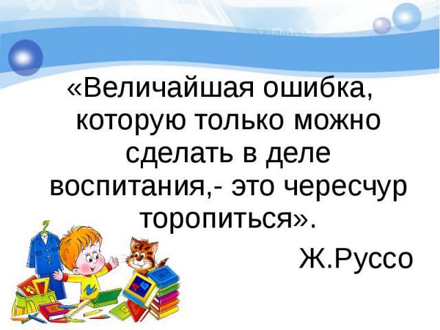 «Величайшая ошибка, которую только можно сделать в деле воспитания,- это чересчур торопиться».Ж.Руссо