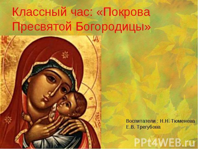 Классный час: «Покрова Пресвятой Богородицы» Воспитатели : Н.Н. Тюменева Е.В. Трегубова