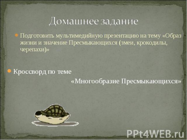 Домашнее задание Подготовить мультимедийную презентацию на тему «Образ жизни и значение Пресмыкающихся (змеи, крокодилы, черепахи)» Кроссворд по теме «Многообразие Пресмыкающихся»
