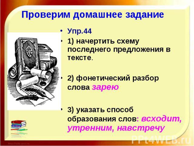 Проверим домашнее задание Упр.441) начертить схему последнего предложения в тексте.2) фонетический разбор слова зарею3) указать способ образования слов: всходит, утренним, навстречу