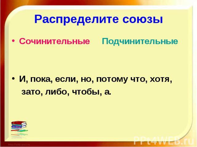 Распределите союзы Сочинительные ПодчинительныеИ, пока, если, но, потому что, хотя, зато, либо, чтобы, а.