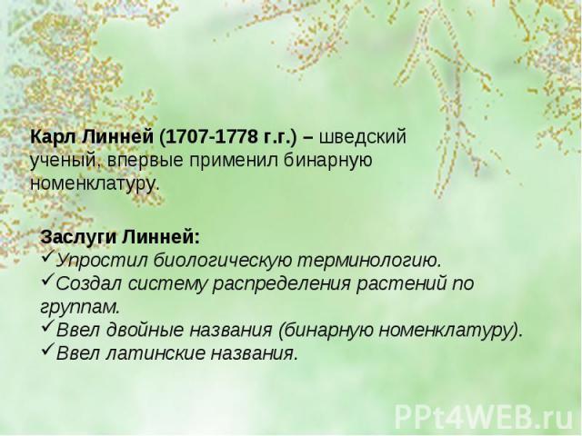 Карл Линней (1707-1778 г.г.) – шведский ученый, впервые применил бинарную номенклатуру. Заслуги Линней:Упростил биологическую терминологию.Создал систему распределения растений по группам.Ввел двойные названия (бинарную номенклатуру).Ввел латинские …