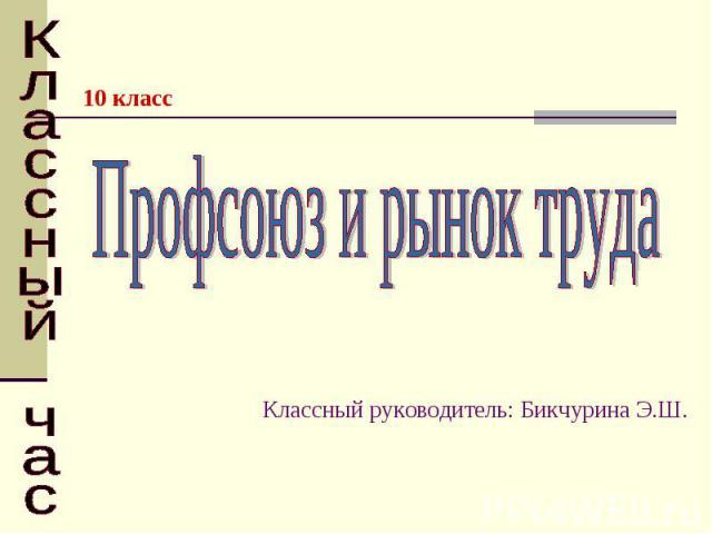 Профсоюз и рынок труда Классный руководитель: Бикчурина Э.Ш. Классный час