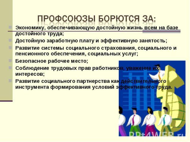 Профсоюзы борются за:Экономику, обеспечивающую достойную жизнь всем на базе достойного труда;Достойную заработную плату и эффективную занятость;Развитие системы социального страхования, социального и пенсионного обеспечения, социальных услуг;Безопас…