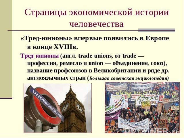 Страницы экономической истории человечества«Тред-юнионы» впервые появились в Европе в конце XVIIIв.Тред-юнионы (англ. trade-unions, от trade — профессия, ремесло и union — объединение, союз), название профсоюзов в Великобритании и ряде др. англоязыч…