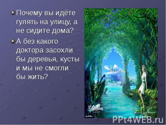 Почему вы идёте гулять на улицу, а не сидите дома?А без какого доктора засохли бы деревья, кусты и мы не смогли бы жить?