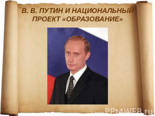 В. В. ПУТИН И НАЦИОНАЛЬНЫЙ ПРОЕКТ «ОБРАЗОВАНИЕ»