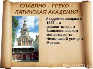 СЛАВЯНО – ГРЕКО – ЛАТИНСКАЯ АКАДЕМИЯ Академия создана в 1687 г. и разместилась в