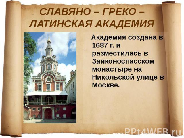 СЛАВЯНО – ГРЕКО – ЛАТИНСКАЯ АКАДЕМИЯ Академия создана в 1687 г. и разместилась в Заиконоспасском монастыре на Никольской улице в Москве.