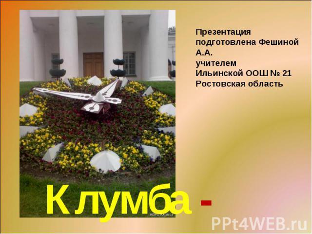 Презентация подготовлена Фешиной А.А. учителем Ильинской ООШ № 21 Ростовская область Клумба - часы