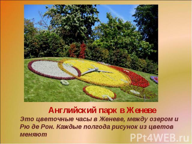 Английский парк в ЖеневеЭто цветочные часы в Женеве, между озером и Рю де Рон. Каждые полгода рисунок из цветов меняют