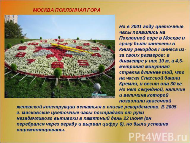 МОСКВА ПОКЛОННАЯ ГОРАНо в 2001 году цветочные часы появились на Поклонной горе в Москве и сразу были занесены в Книгу рекордов Гиннеса из-за своих размеров: в диаметре у них 10 м, а 4,5-метровая минутная стрелка длиннее той, что на часах Спасской ба…