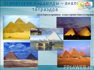 Египетские пирамиды – аналоги тетраэдра«Всё боится времени, только время боится