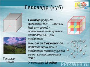 Гексаэдр (куб)Гексаэдр (куб) (от греческого hex — шесть и hedra — грань) - прави