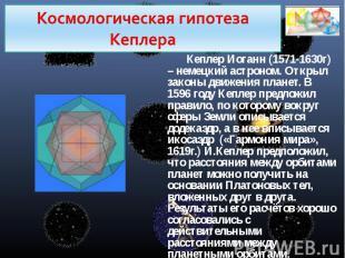 Космологическая гипотеза КеплераКеплер Иоганн (1571-1630г) – немецкий астроном.