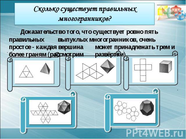 Сколько существует правильных многогранников?Доказательство того, что существует ровно пять правильных выпуклых многогранников, очень простое - каждая вершина может принадлежать трем и более граням (рассмотрим развёртки).