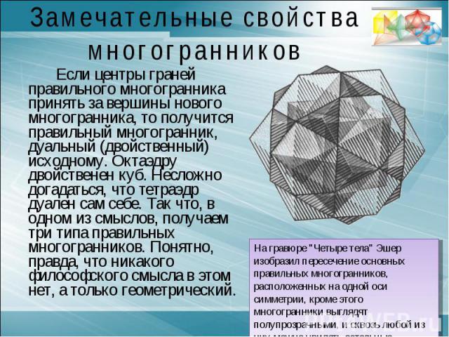 Замечательные свойства многогранниковЕсли центры граней правильного многогранника принять за вершины нового многогранника, то получится правильный многогранник, дуальный (двойственный) исходному. Октаэдру двойственен куб. Несложно догадаться, что те…