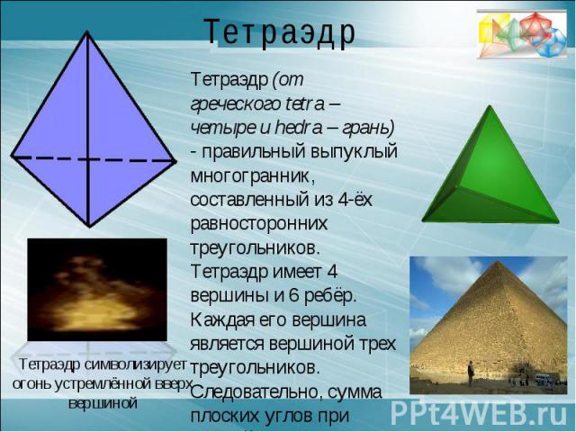 ТетраэдрТетраэдр (от греческого tetra – четыре и hedra – грань) - правильный выпуклый многогранник, составленный из 4-ёх равносторонних треугольников. Тетраэдр имеет 4 вершины и 6 ребёр. Каждая его вершина является вершиной трех треугольников. Следо…