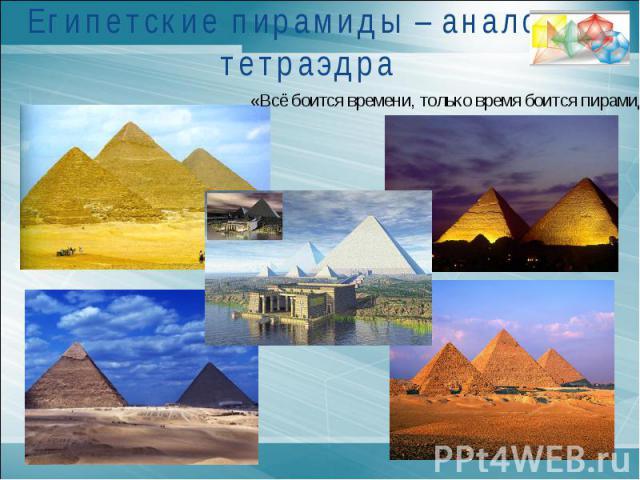 Египетские пирамиды – аналоги тетраэдра«Всё боится времени, только время боится пирамид»