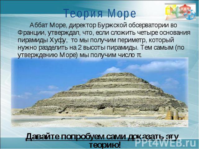 Теория МореАббат Море, директор Буржской обсерватории во Франции, утверждал, что, если сложить четыре основания пирамиды Хуфу, то мы получим периметр, который нужно разделить на 2 высоты пирамиды. Тем самым (по утверждению Море) мы получим число π.Д…