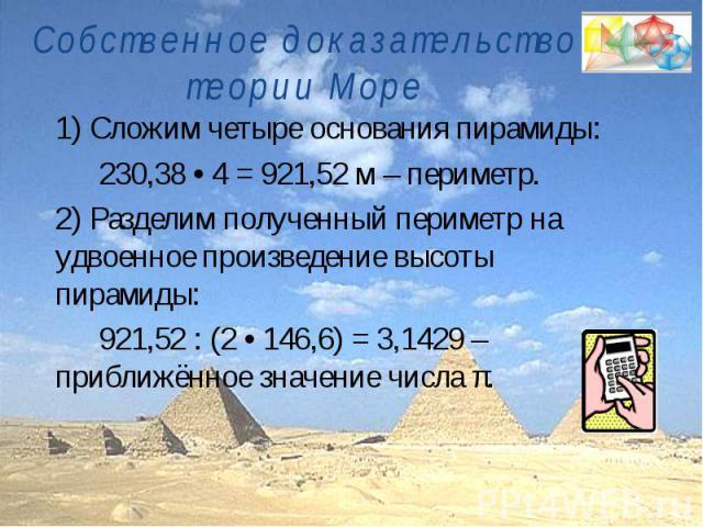 Собственное доказательство теории Море1) Сложим четыре основания пирамиды:230,38 • 4 = 921,52 м – периметр.2) Разделим полученный периметр на удвоенное произведение высоты пирамиды:921,52 : (2 • 146,6) = 3,1429 – приближённое значение числа π.