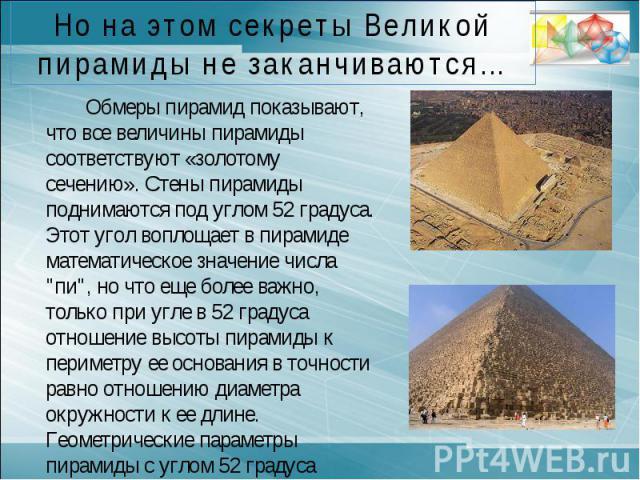 Но на этом секреты Великой пирамиды не заканчиваются…Обмеры пирамид показывают, что все величины пирамиды соответствуют «золотому сечению». Стены пирамиды поднимаются под углом 52 градуса. Этот угол воплощает в пирамиде математическое значение числа…